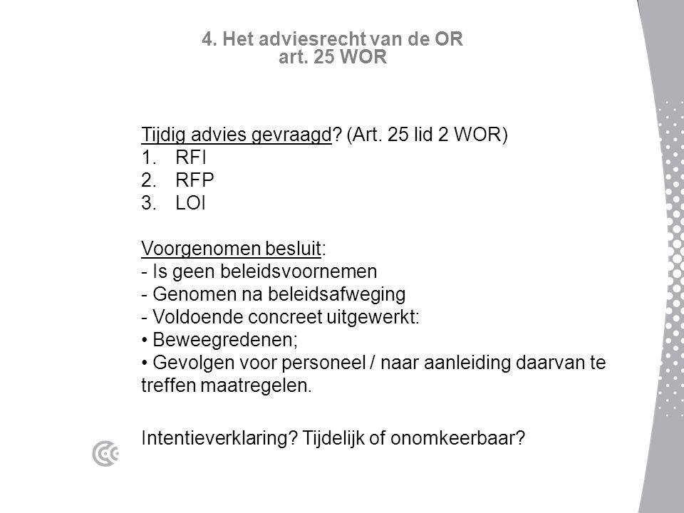 4. Het adviesrecht van de OR art. 25 WOR Tijdig advies gevraagd? (Art. 25 lid 2 WOR) 1.RFI 2.RFP 3.LOI Voorgenomen besluit: - Is geen beleidsvoornemen
