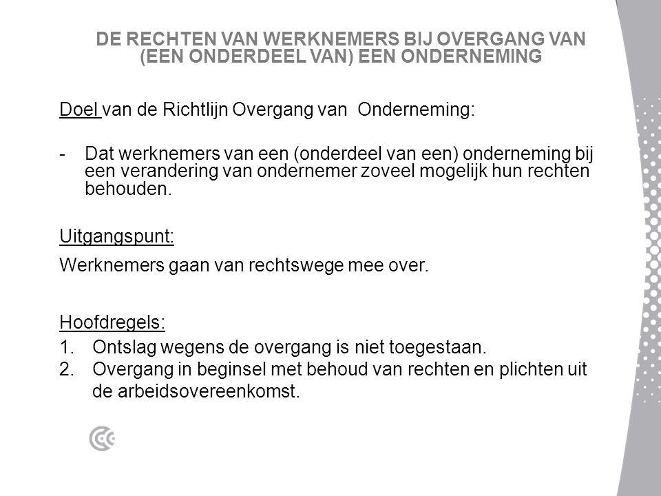 DE RECHTEN VAN WERKNEMERS BIJ OVERGANG VAN (EEN ONDERDEEL VAN) EEN ONDERNEMING Doel van de Richtlijn Overgang van Onderneming: -Dat werknemers van een