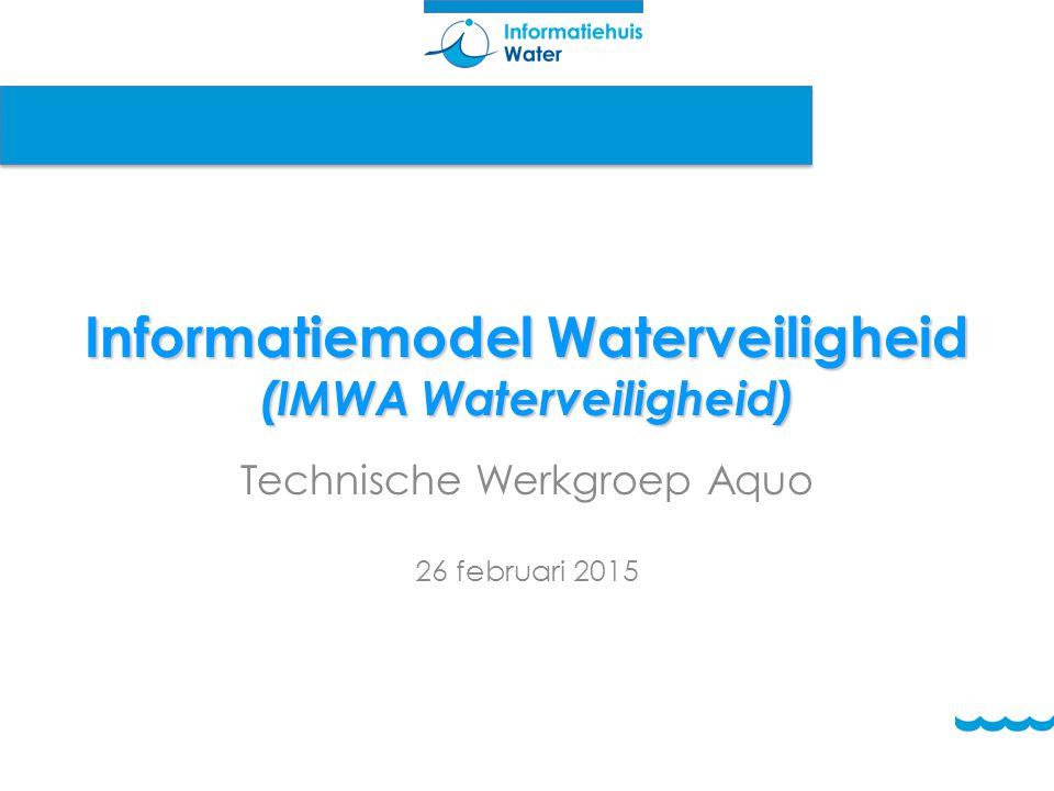 Informatiemodel Waterveiligheid (IMWA Waterveiligheid) Technische Werkgroep Aquo 26 februari 2015