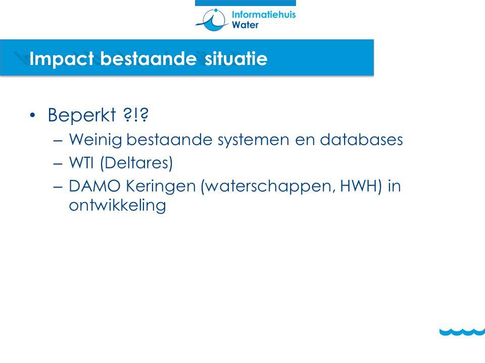 Impact bestaande situatie Beperkt ?!? – Weinig bestaande systemen en databases – WTI (Deltares) – DAMO Keringen (waterschappen, HWH) in ontwikkeling