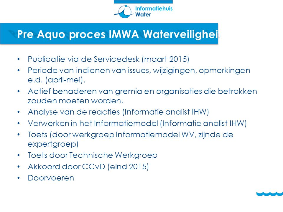 Pre Aquo proces IMWA Waterveiligheid Publicatie via de Servicedesk (maart 2015) Periode van indienen van issues, wijzigingen, opmerkingen e.d. (april-