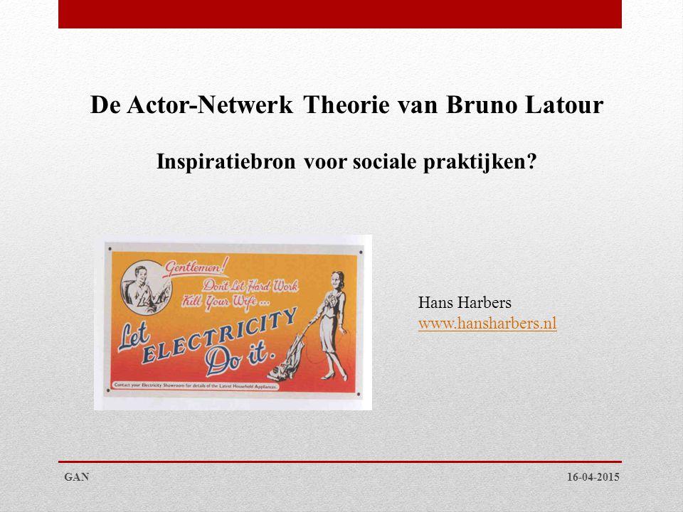 De Actor-Netwerk Theorie van Bruno Latour Inspiratiebron voor sociale praktijken? 16-04-2015GAN Hans Harbers www.hansharbers.nl
