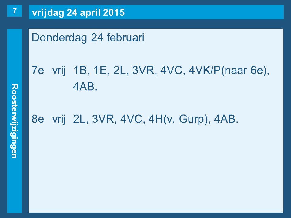 vrijdag 24 april 2015 Roosterwijzigingen Donderdag 24 februari 7evrij1B, 1E, 2L, 3VR, 4VC, 4VK/P(naar 6e), 4AB.