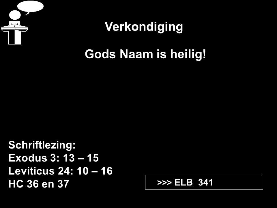 Verkondiging Schriftlezing: Exodus 3: 13 – 15 Leviticus 24: 10 – 16 HC 36 en 37 >>> ELB 341 Gods Naam is heilig!