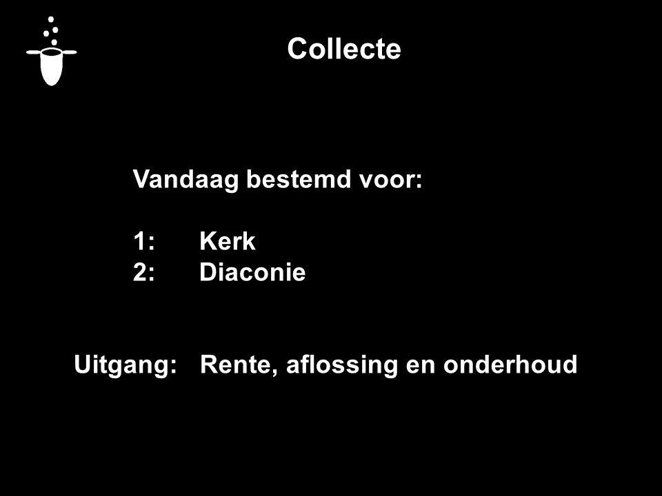 Collecte Vandaag bestemd voor: 1:Kerk 2:Diaconie Uitgang: Rente, aflossing en onderhoud