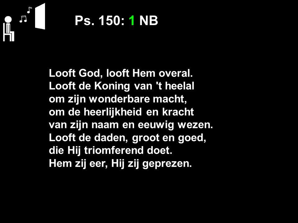 Ps. 150: 1 NB Looft God, looft Hem overal. Looft de Koning van 't heelal om zijn wonderbare macht, om de heerlijkheid en kracht van zijn naam en eeuwi