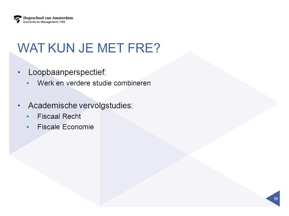 WAT KUN JE MET FRE? Loopbaanperspectief: Werk en verdere studie combineren Academische vervolgstudies: Fiscaal Recht Fiscale Economie 10
