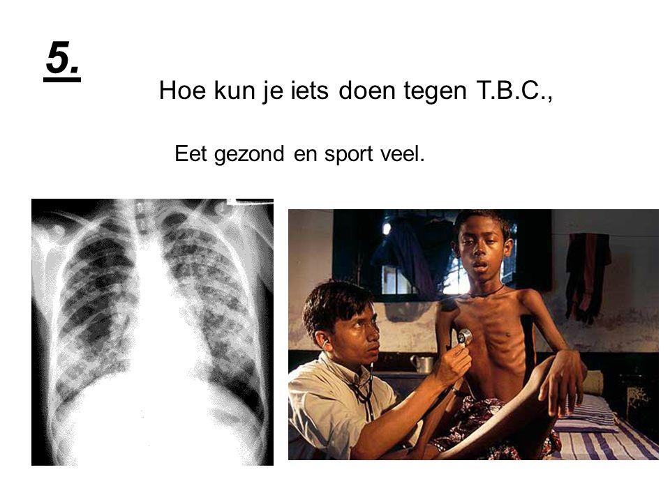 Wat doet T.B.C. met je lichaam? Het tast je lichaam en longen aan. 6.