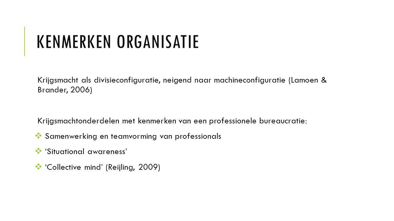 KENMERKEN ORGANISATIE Krijgsmacht als divisieconfiguratie, neigend naar machineconfiguratie (Lamoen & Brander, 2006) Krijgsmachtonderdelen met kenmerken van een professionele bureaucratie:  Samenwerking en teamvorming van professionals  'Situational awareness'  'Collective mind' (Reijling, 2009)