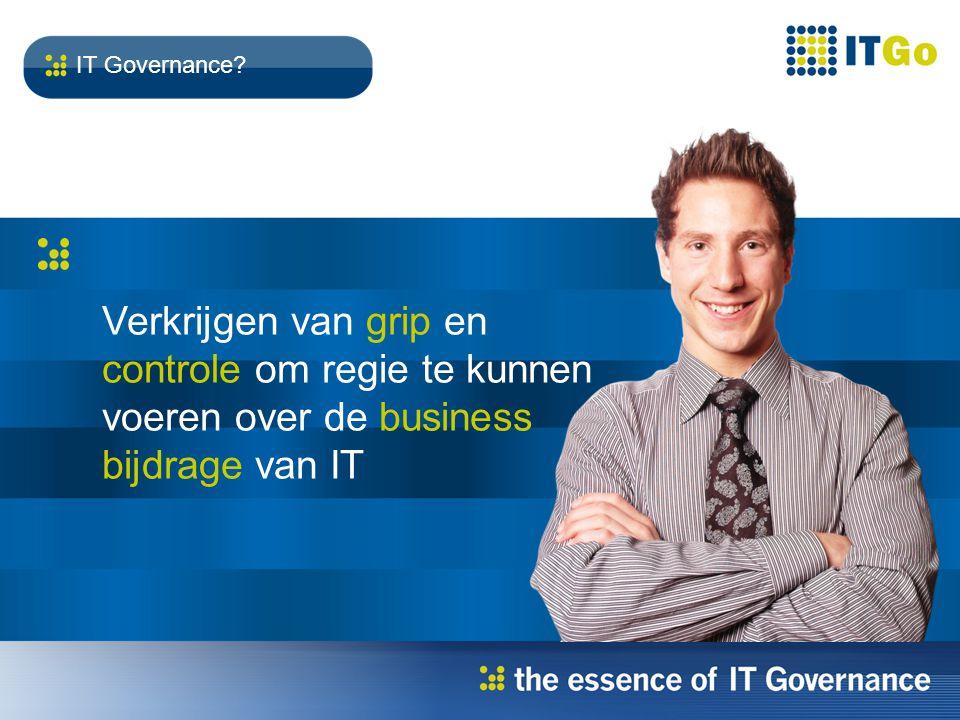 Verkrijgen van grip en controle om regie te kunnen voeren over de business bijdrage van IT IT Governance
