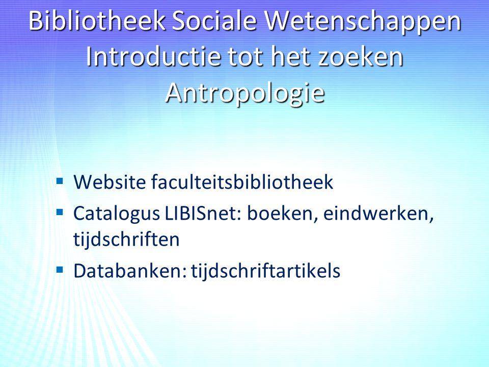 Bibliotheek Sociale Wetenschappen Introductie tot het zoeken Antropologie   Website faculteitsbibliotheek   Catalogus LIBISnet: boeken, eindwerken, tijdschriften   Databanken: tijdschriftartikels