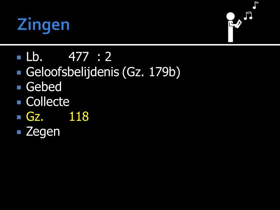  Lb.477: 2  Geloofsbelijdenis (Gz. 179b)  Gebed  Collecte  Gz.118  Zegen