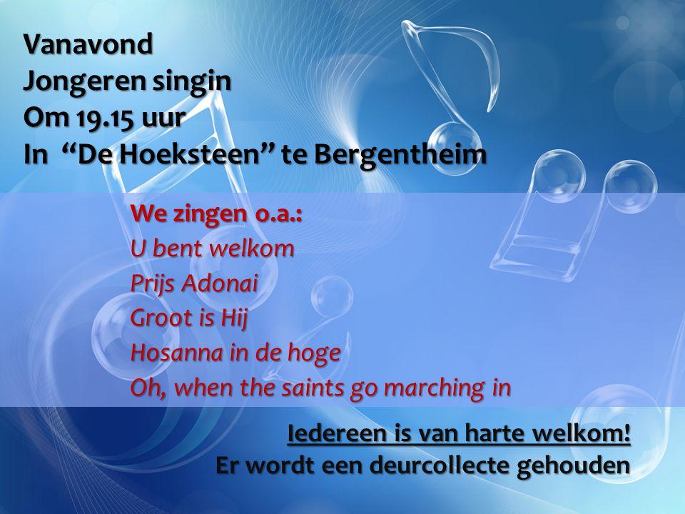 Vanavond Jongeren singin Om 19.15 uur In De Hoeksteen te Bergentheim We zingen o.a.: U bent welkom Prijs Adonai Groot is Hij Hosanna in de hoge Oh, when the saints go marching in Iedereen is van harte welkom.