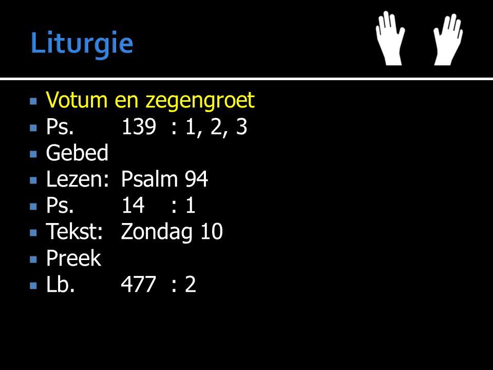  Votum en zegengroet  Ps.139: 1, 2, 3  Gebed  Lezen:Psalm 94  Ps.14: 1  Tekst:Zondag 10  Preek  Lb.477: 2