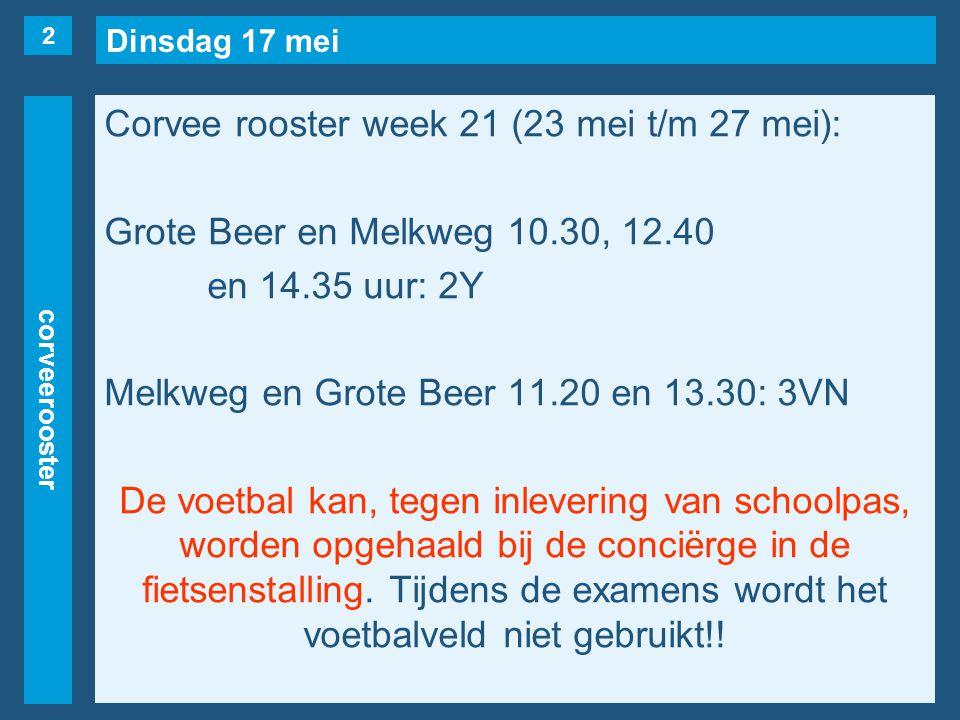 Dinsdag 17 mei corveerooster Corvee rooster week 21 (23 mei t/m 27 mei): Grote Beer en Melkweg 10.30, 12.40 en 14.35 uur: 2Y Melkweg en Grote Beer 11.