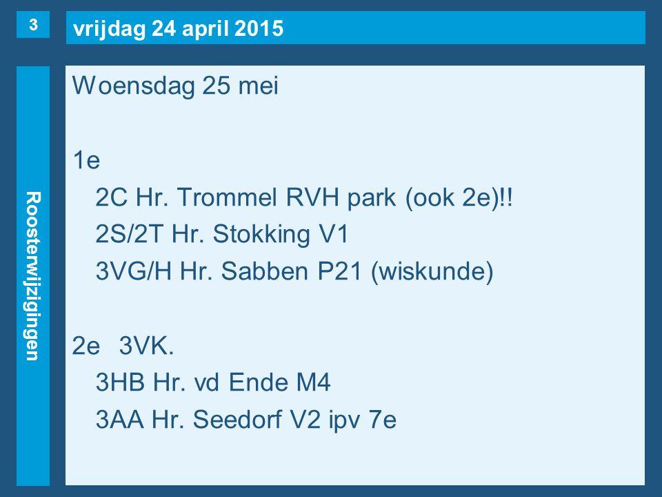 vrijdag 24 april 2015 Roosterwijzigingen Woensdag 25 mei 1e 2C Hr. Trommel RVH park (ook 2e)!! 2S/2T Hr. Stokking V1 3VG/H Hr. Sabben P21 (wiskunde) 2