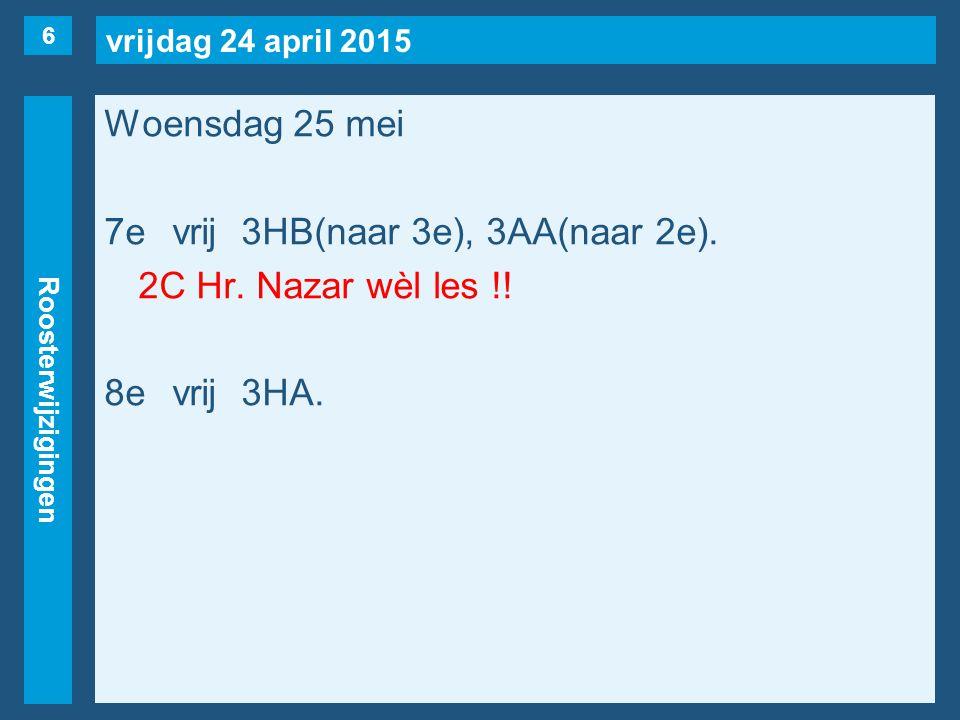 vrijdag 24 april 2015 Roosterwijzigingen Woensdag 25 mei 7evrij3HB(naar 3e), 3AA(naar 2e). 2C Hr. Nazar wèl les !! 8evrij3HA. 6