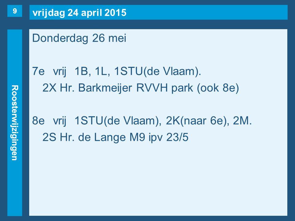 vrijdag 24 april 2015 Roosterwijzigingen Donderdag 26 mei 7evrij1B, 1L, 1STU(de Vlaam). 2X Hr. Barkmeijer RVVH park (ook 8e) 8evrij1STU(de Vlaam), 2K(