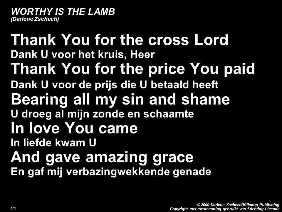 Copyright met toestemming gebruikt van Stichting Licentie © 2000 Darlene Zschech/Hillsong Publishing 1/4 WORTHY IS THE LAMB (Darlene Zschech) Thank You for the cross Lord Dank U voor het kruis, Heer Thank You for the price You paid Dank U voor de prijs die U betaald heeft Bearing all my sin and shame U droeg al mijn zonde en schaamte In love You came In liefde kwam U And gave amazing grace En gaf mij verbazingwekkende genade