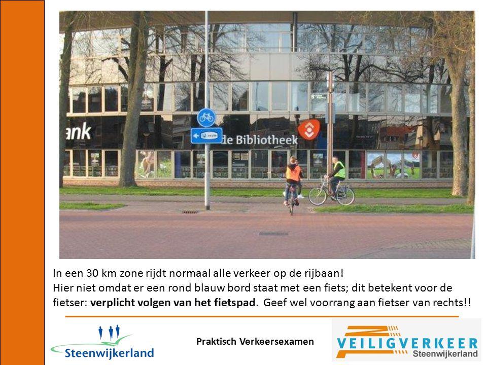 Praktisch Verkeersexamen In een 30 km zone rijdt normaal alle verkeer op de rijbaan! Hier niet omdat er een rond blauw bord staat met een fiets; dit b