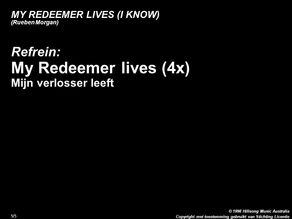 Copyright met toestemming gebruikt van Stichting Licentie © 1998 Hillsong Music Australia 5/5 MY REDEEMER LIVES (I KNOW) (Rueben Morgan) Refrein: My Redeemer lives (4x) Mijn verlosser leeft