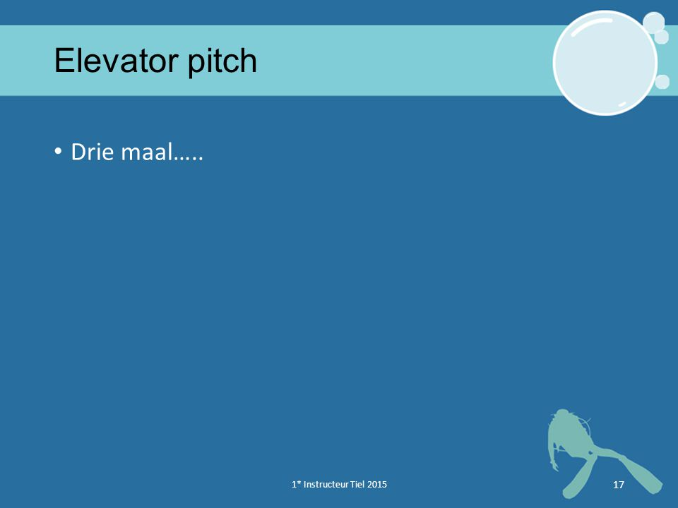 1* Instructeur Tiel 2015 17 Elevator pitch Drie maal…..