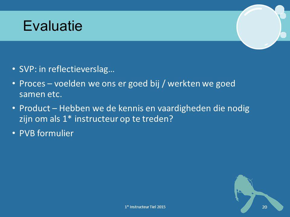 1* Instructeur Tiel 2015 20 Evaluatie SVP: in reflectieverslag… Proces – voelden we ons er goed bij / werkten we goed samen etc.
