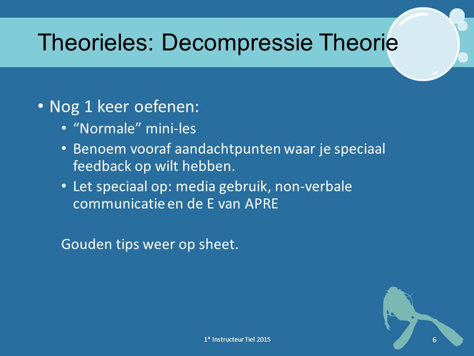 1* Instructeur Tiel 2015 6 Theorieles: Decompressie Theorie Nog 1 keer oefenen: Normale mini-les Benoem vooraf aandachtpunten waar je speciaal feedback op wilt hebben.