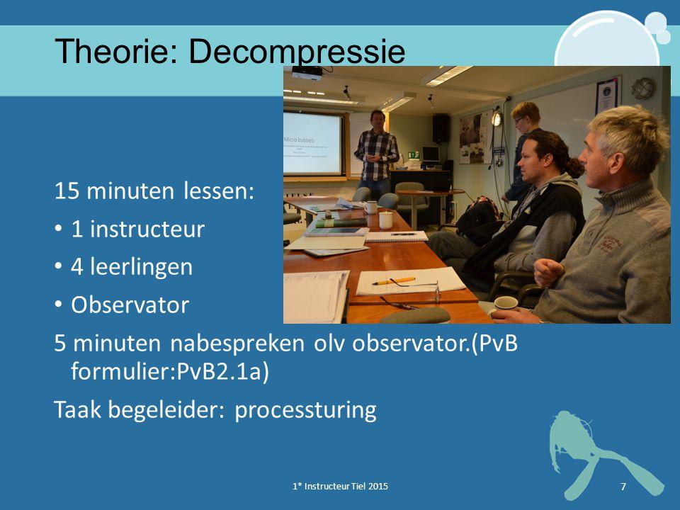 1* Instructeur Tiel 2015 7 Theorie: Decompressie 15 minuten lessen: 1 instructeur 4 leerlingen Observator 5 minuten nabespreken olv observator.(PvB formulier:PvB2.1a) Taak begeleider: processturing
