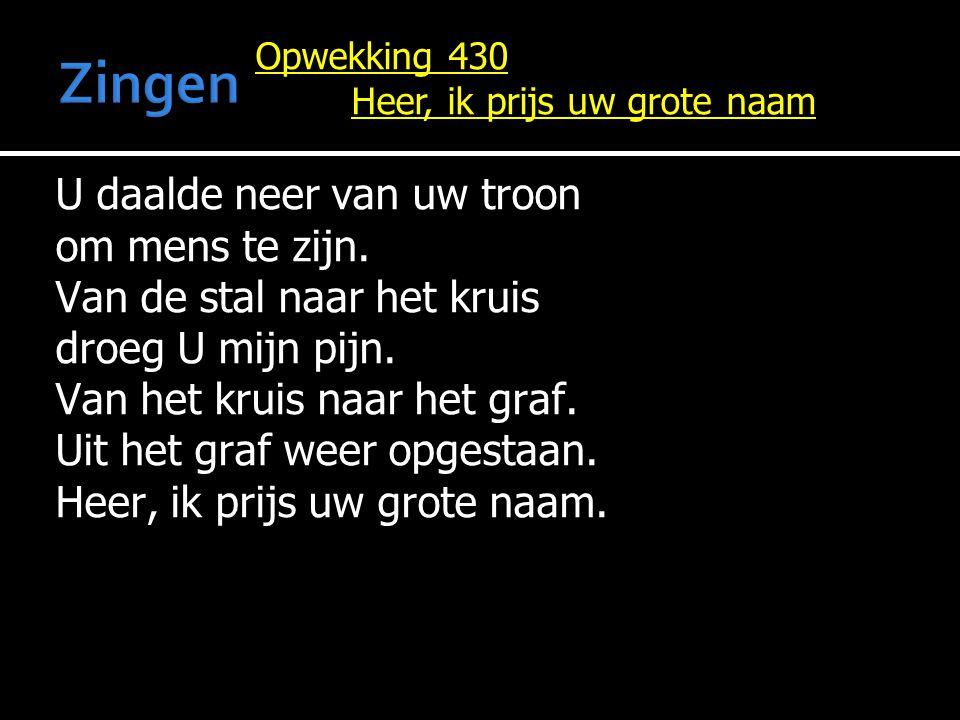 Opwekking 430 Heer, ik prijs uw grote naam U daalde neer van uw troon om mens te zijn. Van de stal naar het kruis droeg U mijn pijn. Van het kruis naa