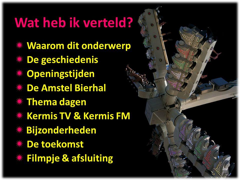 Wat heb ik verteld?  Waarom dit onderwerp  De geschiedenis  Openingstijden  De Amstel Bierhal  Thema dagen  Kermis TV & Kermis FM  Bijzonderhed