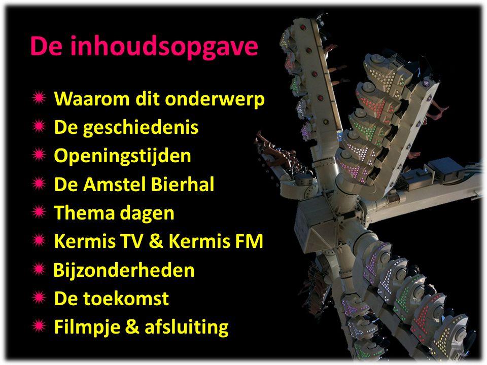 De inhoudsopgave  Waarom dit onderwerp  De geschiedenis  Openingstijden  De Amstel Bierhal  Thema dagen  Kermis TV & Kermis FM  Bijzonderheden