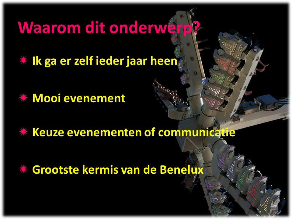 Waarom dit onderwerp?  Ik ga er zelf ieder jaar heen  Mooi evenement  Keuze evenementen of communicatie  Grootste kermis van de Benelux