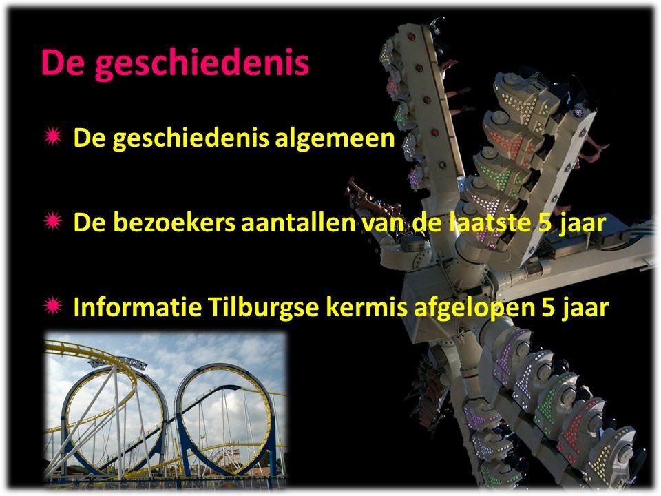 De geschiedenis  De geschiedenis algemeen  De bezoekers aantallen van de laatste 5 jaar  Informatie Tilburgse kermis afgelopen 5 jaar