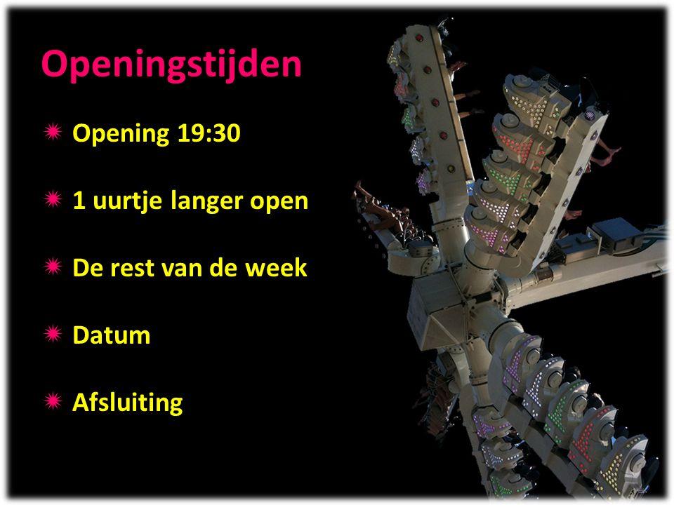 Openingstijden  Opening 19:30  1 uurtje langer open  De rest van de week  Datum  Afsluiting