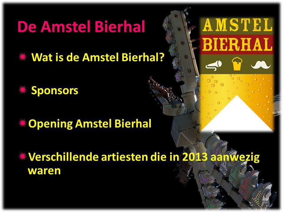 De Amstel Bierhal  Wat is de Amstel Bierhal?  Sponsors  Opening Amstel Bierhal  Verschillende artiesten die in 2013 aanwezig waren