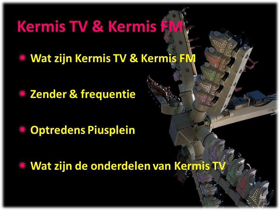 Kermis TV & Kermis FM  Wat zijn Kermis TV & Kermis FM  Zender & frequentie  Optredens Piusplein  Wat zijn de onderdelen van Kermis TV