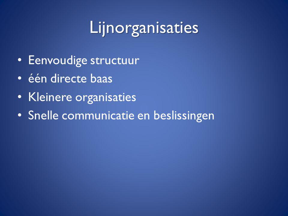 Lijnorganisaties Eenvoudige structuur één directe baas Kleinere organisaties Snelle communicatie en beslissingen