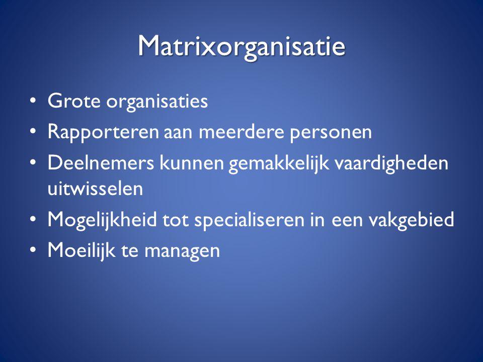Matrixorganisatie Grote organisaties Rapporteren aan meerdere personen Deelnemers kunnen gemakkelijk vaardigheden uitwisselen Mogelijkheid tot special