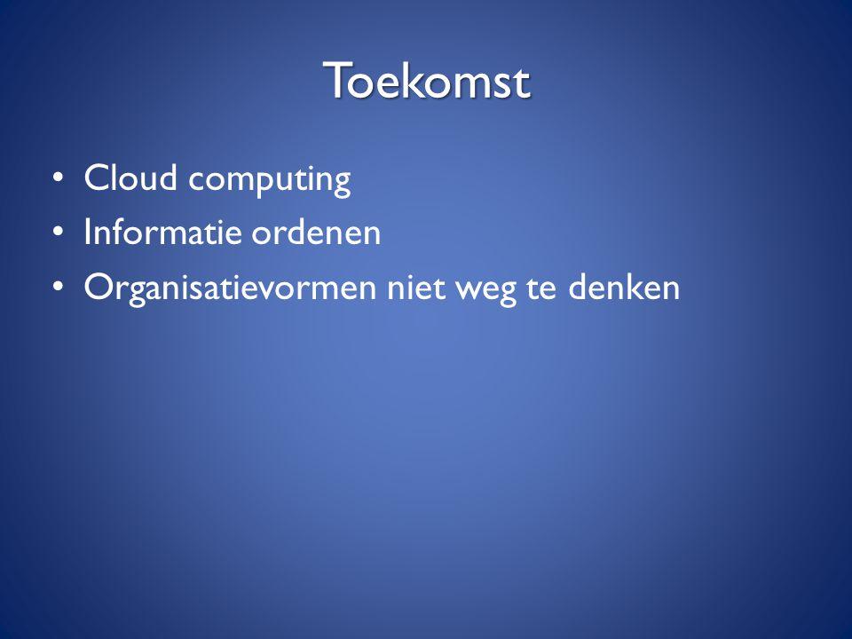 Toekomst Cloud computing Informatie ordenen Organisatievormen niet weg te denken