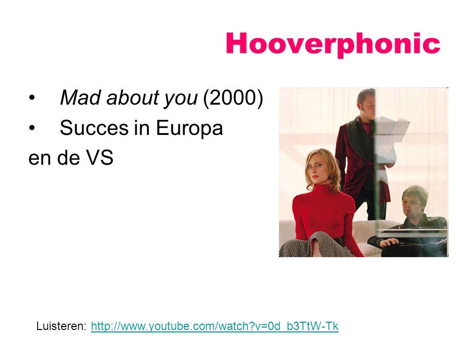 Mad about you (2000) Succes in Europa en de VS Hooverphonic Luisteren: http://www.youtube.com/watch?v=0d_b3TtW-Tkhttp://www.youtube.com/watch?v=0d_b3T