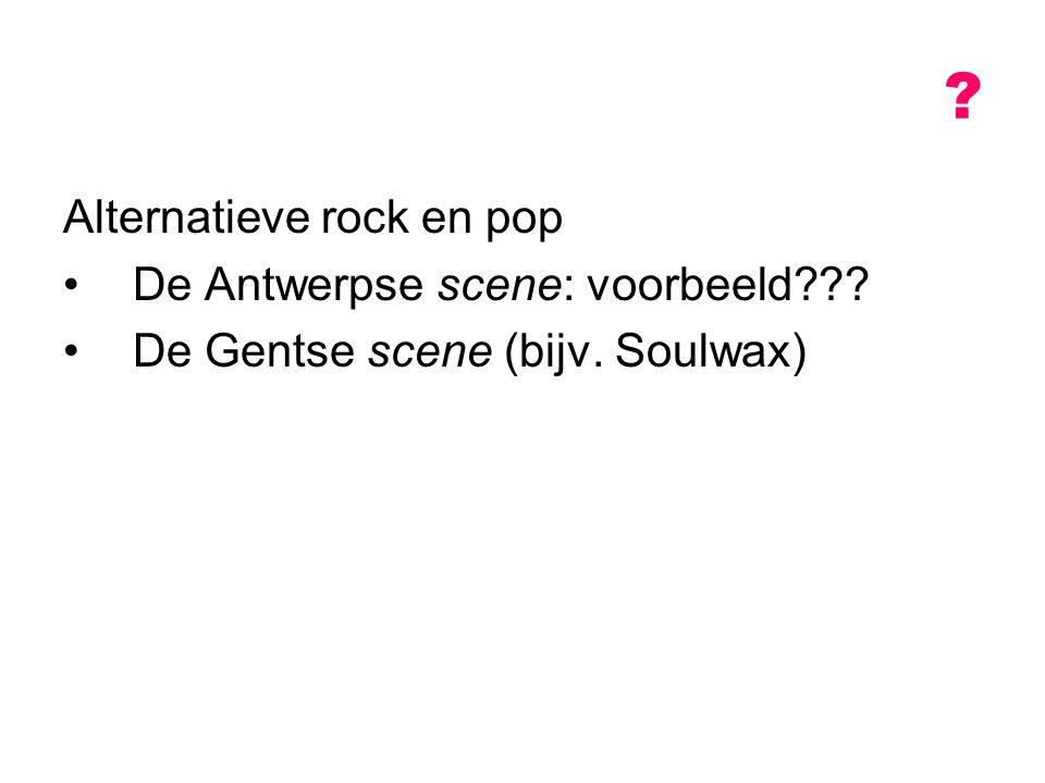 Alternatieve rock en pop De Antwerpse scene: voorbeeld??? De Gentse scene (bijv. Soulwax) ?