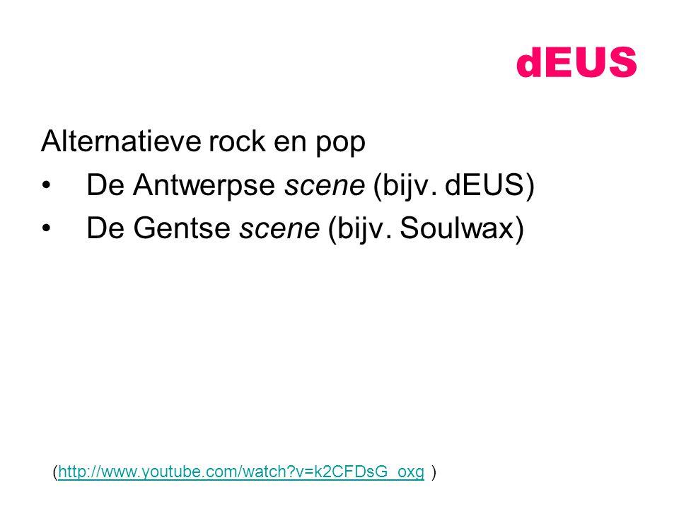 Alternatieve rock en pop De Antwerpse scene (bijv. dEUS) De Gentse scene (bijv. Soulwax) dEUS (http://www.youtube.com/watch?v=k2CFDsG_oxg )http://www.