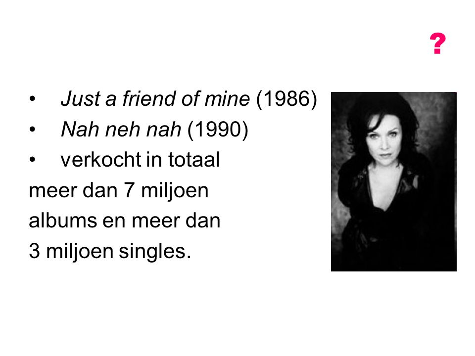 Just a friend of mine (1986) Nah neh nah (1990) verkocht in totaal meer dan 7 miljoen albums en meer dan 3 miljoen singles. ?