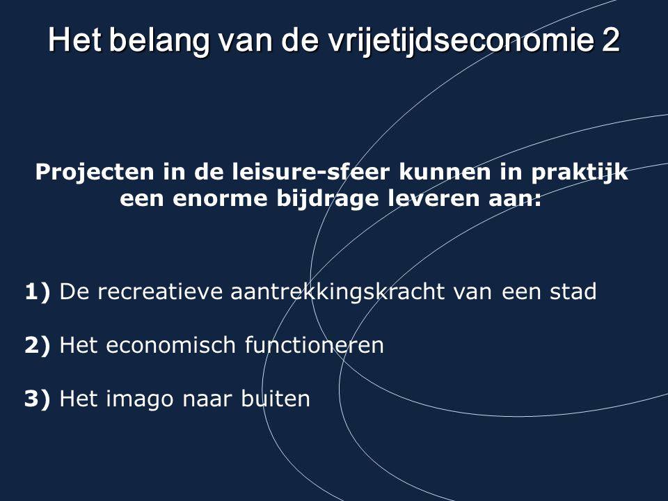 Het belang van de vrijetijdseconomie 2 Projecten in de leisure-sfeer kunnen in praktijk een enorme bijdrage leveren aan: 1) De recreatieve aantrekkingskracht van een stad 2) Het economisch functioneren 3) Het imago naar buiten