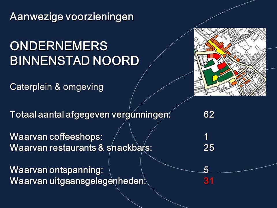 Aanwezige voorzieningen ONDERNEMERS BINNENSTAD NOORD Caterplein & omgeving Totaal aantal afgegeven vergunningen: 62 Waarvan coffeeshops:1 Waarvan restaurants & snackbars:25 Waarvan ontspanning:5 Waarvan uitgaansgelegenheden:31