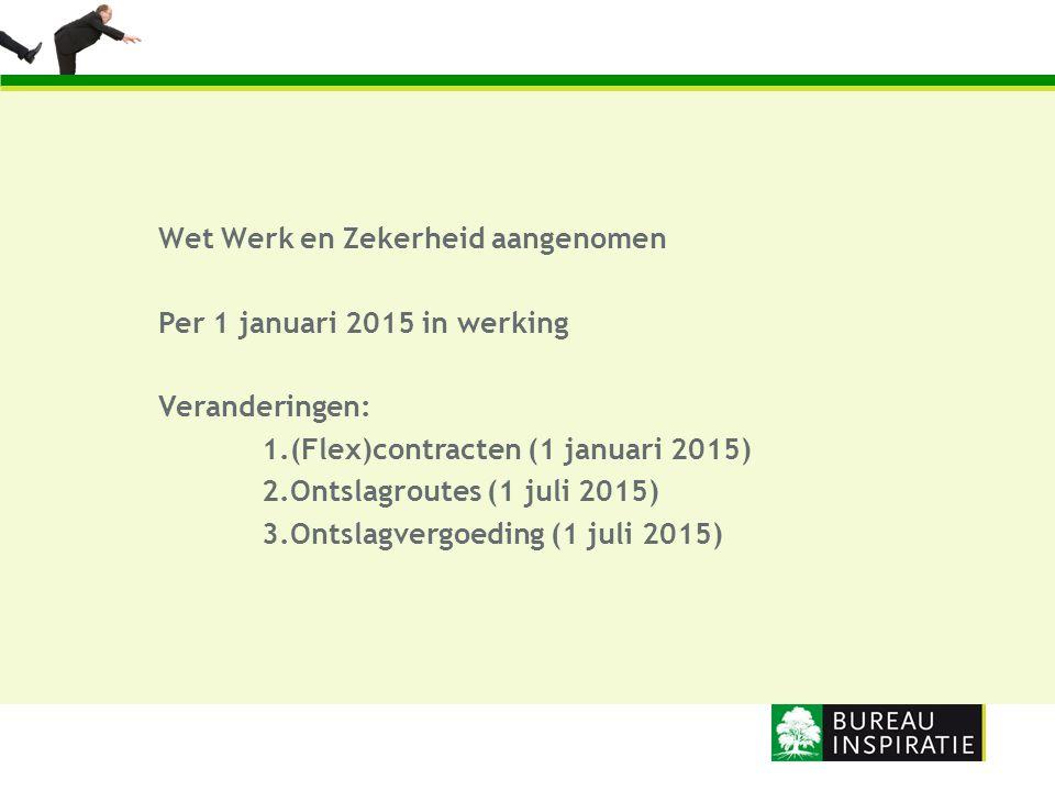 Wet Werk en Zekerheid aangenomen Per 1 januari 2015 in werking Veranderingen: 1.(Flex)contracten (1 januari 2015) 2.Ontslagroutes (1 juli 2015) 3.Onts
