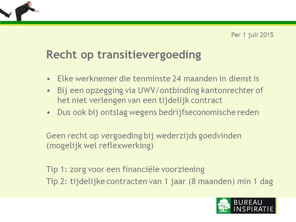 Recht op transitievergoeding Per 1 juli 2015 Elke werknemer die tenminste 24 maanden in dienst is Bij een opzegging via UWV/ontbinding kantonrechter o