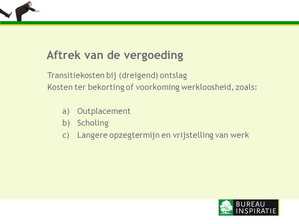 Aftrek van de vergoeding Transitiekosten bij (dreigend) ontslag Kosten ter bekorting of voorkoming werkloosheid, zoals: a)Outplacement b)Scholing c) L