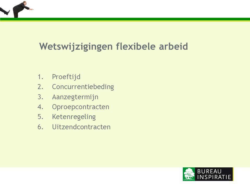 1.Proeftijd 2.Concurrentiebeding 3.Aanzegtermijn 4.Oproepcontracten 5.Ketenregeling 6.Uitzendcontracten Wetswijzigingen flexibele arbeid
